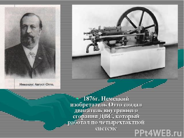 1876г. Немецкий изобретатель Отто создал двигатель внутреннего сгорания ДВС, который работал по четырехтактной системе