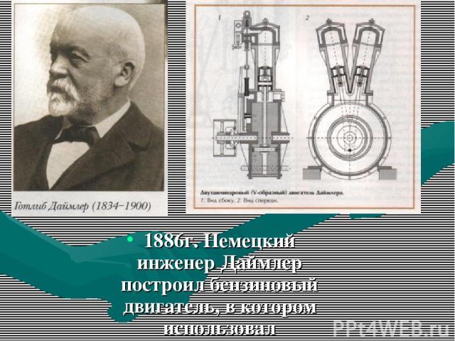 1886г. Немецкий инженер Даймлер построил бензиновый двигатель, в котором использовал карбюратор