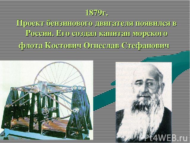 1879г. Проект бензинового двигателя появился в России. Его создал капитан морского флота Костович Огнеслав Стефанович