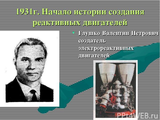 1931г. Начало истории создания реактивных двигателей Глушко Валентин Петрович создатель электрореактивных двигателей