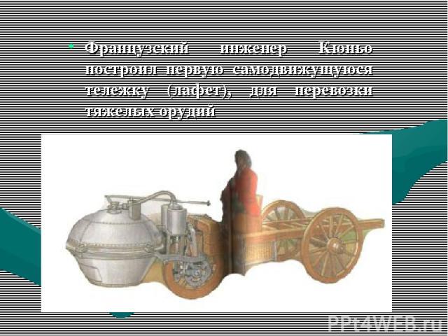 Французский инженер Кюньо построил первую самодвижущуюся тележку (лафет), для перевозки тяжелых орудий