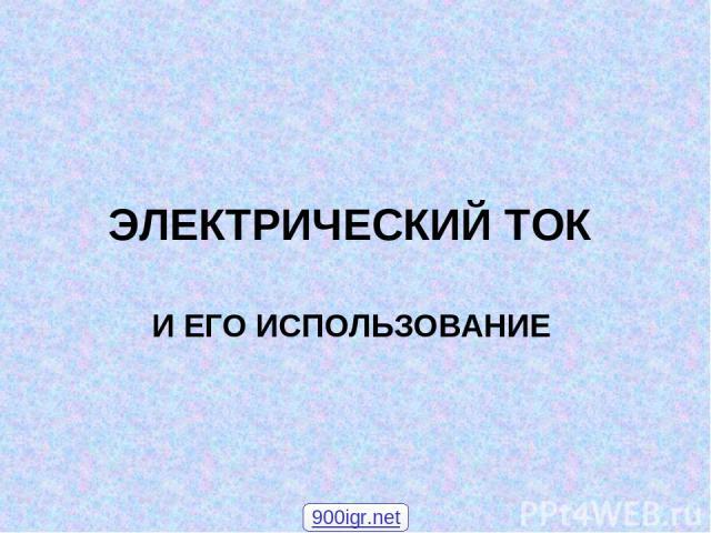 ЭЛЕКТРИЧЕСКИЙ ТОК И ЕГО ИСПОЛЬЗОВАНИЕ 900igr.net