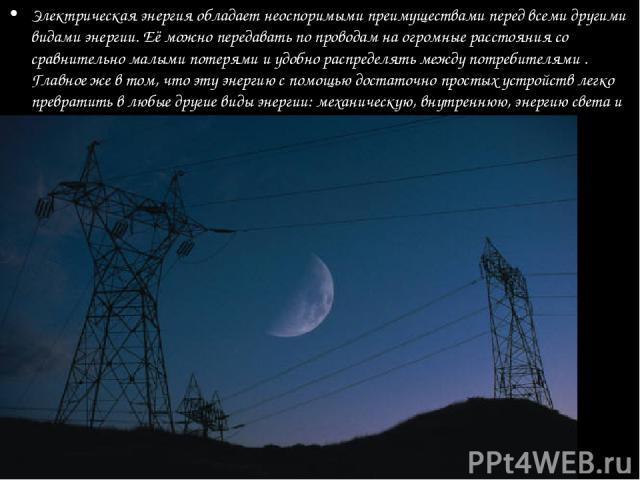 Электрическая энергия обладает неоспоримыми преимуществами перед всеми другими видами энергии. Её можно передавать по проводам на огромные расстояния со сравнительно малыми потерями и удобно распределять между потребителями . Главное же в том, что э…