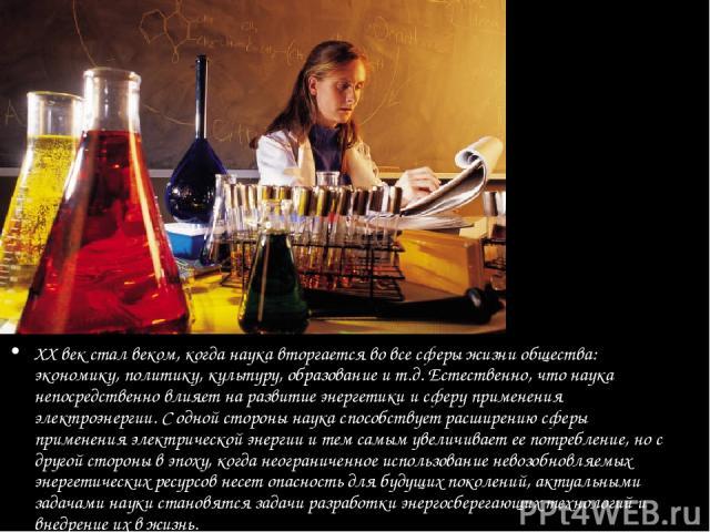 ХХ век стал веком, когда наука вторгается во все сферы жизни общества: экономику, политику, культуру, образование и т.д. Естественно, что наука непосредственно влияет на развитие энергетики и сферу применения электроэнергии. С одной стороны наука сп…