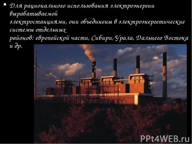 Для рационального использования электроэнергии вырабатываемой электростанциями, они объединены в электроэнергетические системы отдельных районов: европейской части, Сибири, Урала, Дальнего Востока и др.