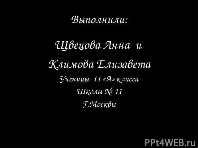 Выполнили: Щвецова Анна и Климова Елизавета Ученицы 11 «А» класса Школы № 11 Г.Москвы