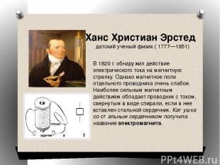 В 1820 г. обнаружил действие электрического тока на магнитную стрелку. Однако ма