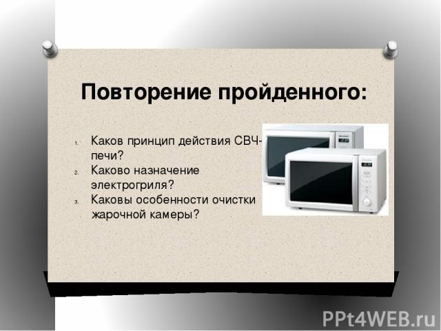Повторение пройденного: Каков принцип действия СВЧ-печи? Каково назначение электрогриля? Каковы особенности очистки жарочной камеры?