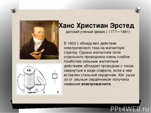 В 1820 г. обнаружил действие электрического тока на магнитную стрелку. Однако магнитное поле отдельного проводника очень слабое. Наиболее сильным магнитным действием обладает проводник с током, свернутым в виде спирали, если в нее вставлен стальной …