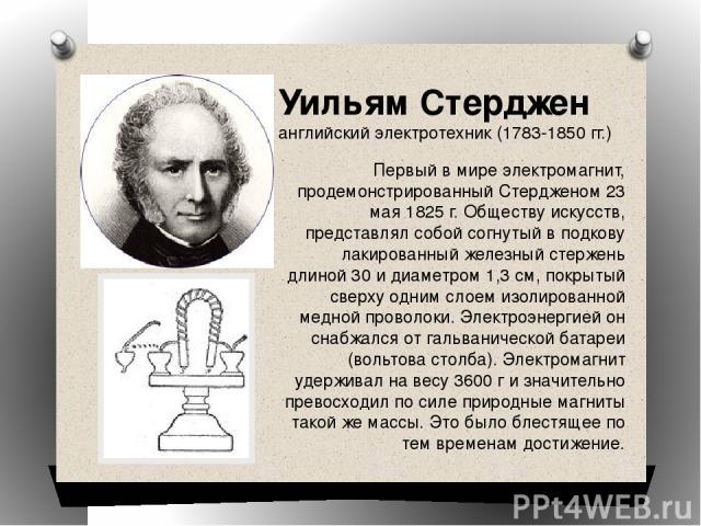 Уильям Стерджен английский электротехник (1783-1850 гг.) Первый в мире электромагнит, продемонстрированный Стердженом 23 мая 1825 г. Обществу искусств, представлял собой согнутый в подкову лакированный железный стержень длиной 30 и диаметром 1,3 см,…