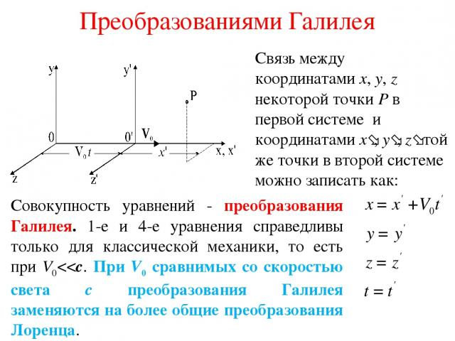 Преобразованиями Галилея Связь между координатами x, y, z некоторой точки P в первой системе и координатами x , y , z той же точки в второй системе можно записать как: Совокупность уравнений - преобразования Галилея. 1-е и 4-е уравнения справедливы …