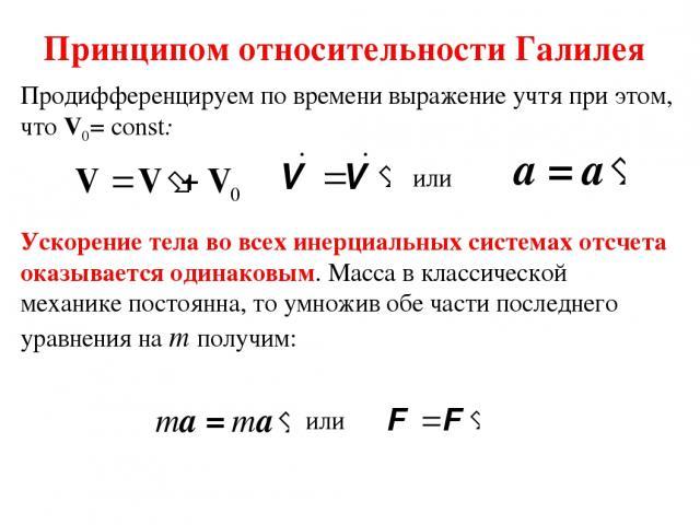 Принципом относительности Галилея Продифференцируем по времени выражение учтя при этом, что V0=const: Ускорение тела во всех инерциальных системах отсчета оказывается одинаковым. Масса в классической механике постоянна, то умножив обе части последн…