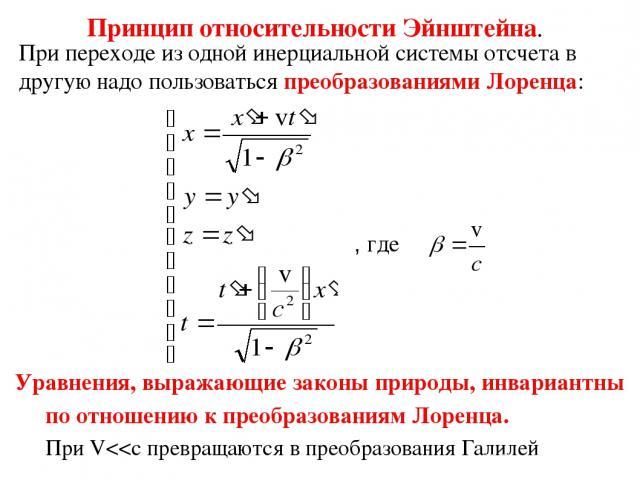 Принцип относительности Эйнштейна. При переходе из одной инерциальной системы отсчета в другую надо пользоваться преобразованиями Лоренца: , где Уравнения, выражающие законы природы, инвариантны по отношению к преобразованиям Лоренца. При V
