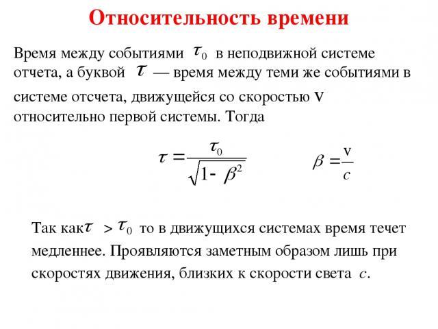Относительность времени Время между событиями , в неподвижной системе отчета, а буквой — время между теми же событиями в системе отсчета, движущейся со скоростью v относительно первой системы. Тогда Так как > то в движущихся системах время течет ме…