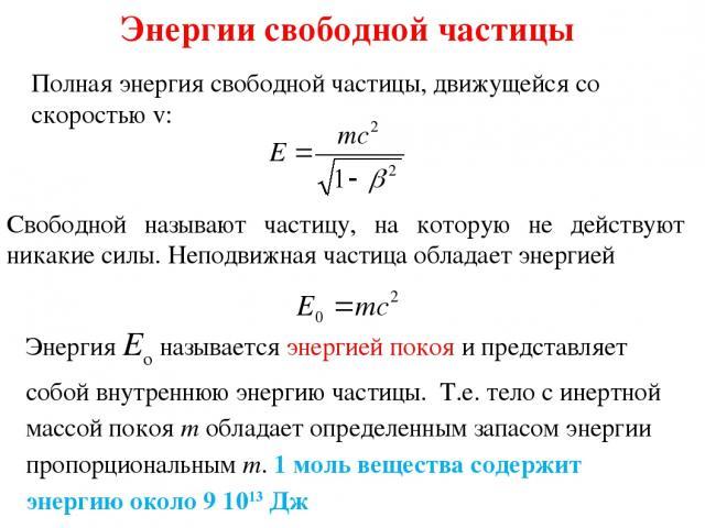 Энергии свободной частицы Полная энергия свободной частицы, движущейся со скоростью v: Свободной называют частицу, на которую не действуют никакие силы. Неподвижная частица обладает энергией Энергия Eo называется энергией покоя и представляет собой …