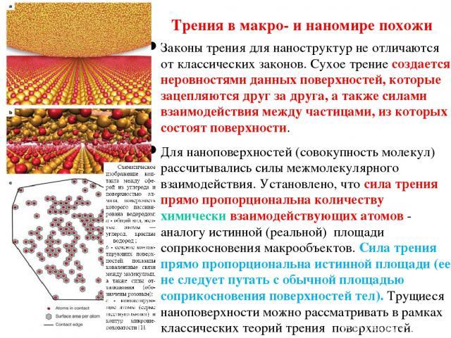 Трения в макро- и наномире похожи Законы трения для наноструктур не отличаются от классических законов. Сухое трение создается неровностями данных поверхностей, которые зацепляются друг за друга, а также силами взаимодействия между частицами, из кот…