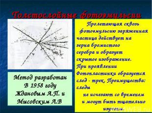Толстослойные фотоэмульсии Метод разработан В 1958 году Ждановым А.П. и Мысовски