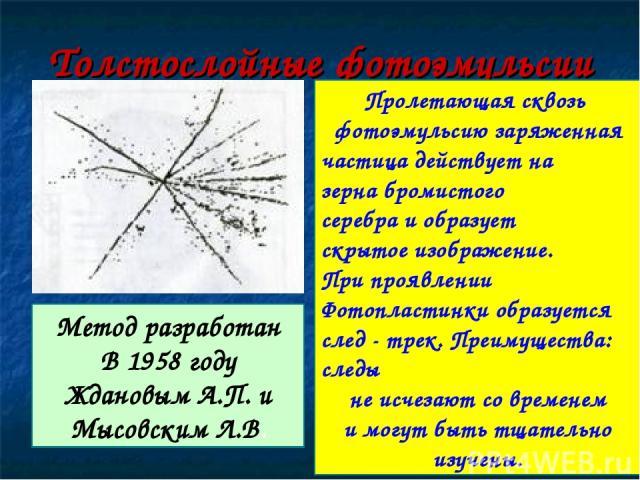 Толстослойные фотоэмульсии Метод разработан В 1958 году Ждановым А.П. и Мысовским Л.В. Пролетающая сквозь фотоэмульсию заряженная частица действует на зерна бромистого серебра и образует скрытое изображение. При проявлении Фотопластинки образуется с…