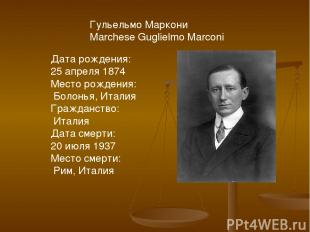 Гульельмо Маркони Marchese Guglielmo Marconi Дата рождения: 25 апреля 1874 Место