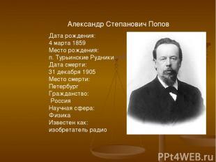 Александр Степанович Попов Дата рождения: 4 марта 1859 Место рождения: п. Турьин