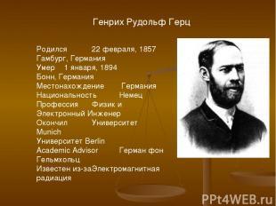 Генрих Рудольф Герц Родился 22 февраля, 1857 Гамбург, Германия Умер 1 января, 18
