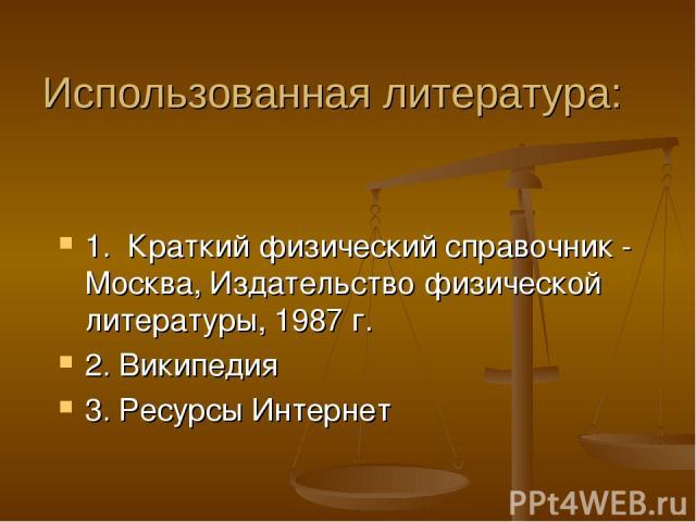 1. Краткий физический справочник - Москва, Издательство физической литературы, 1987 г. 2. Википедия 3. Ресурсы Интернет Использованная литература: