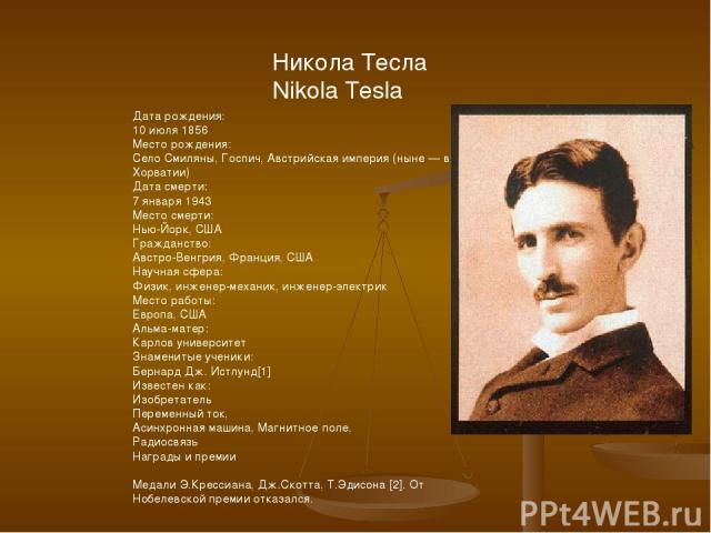 Никола Тесла Nikola Tesla Дата рождения: 10 июля 1856 Место рождения: Село Смиляны, Госпич, Австрийская империя (ныне — в Хорватии) Дата смерти: 7 января 1943 Место смерти: Нью-Йорк, США Гражданство: Австро-Венгрия, Франция, США Научная сфера: Физик…