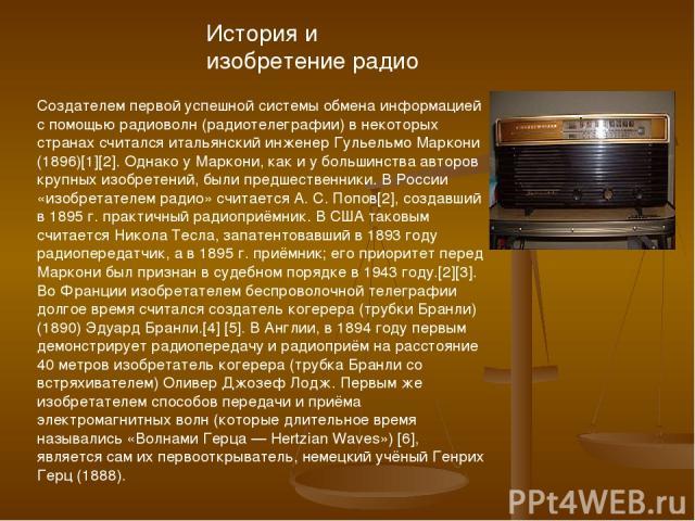 История и изобретение радио Создателем первой успешной системы обмена информацией с помощью радиоволн (радиотелеграфии) в некоторых странах считался итальянский инженер Гульельмо Маркони (1896)[1][2]. Однако у Маркони, как и у большинства авторов кр…