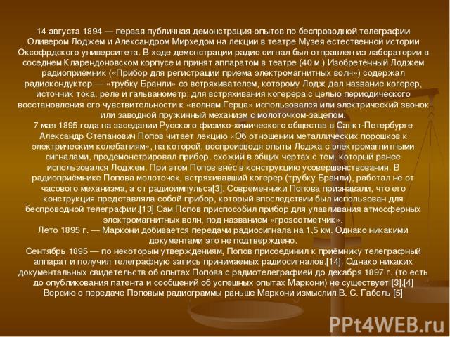 14 августа 1894 — первая публичная демонстрация опытов по беспроводной телеграфии Оливером Лоджем и Александром Мирхедом на лекции в театре Музея естественной истории Оксофрдского университета. В ходе демонстрации радио сигнал был отправлен из лабор…