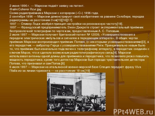 2 июня 1896 г. — Маркони подаёт заявку на патент. Файл:Coherer Rcvr.jpg Схема радиоприёмника Маркони с когерером («С») 1896 года. 2 сентября 1896 — Маркони демонстрирует своё изобретение на равнине Солсбери, передав радиограммы на расстоянии 3 км[15…