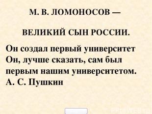 М. В. ЛОМОНОСОВ — ВЕЛИКИЙ СЫН РОССИИ. Он создал первый университет Он, лучше ска
