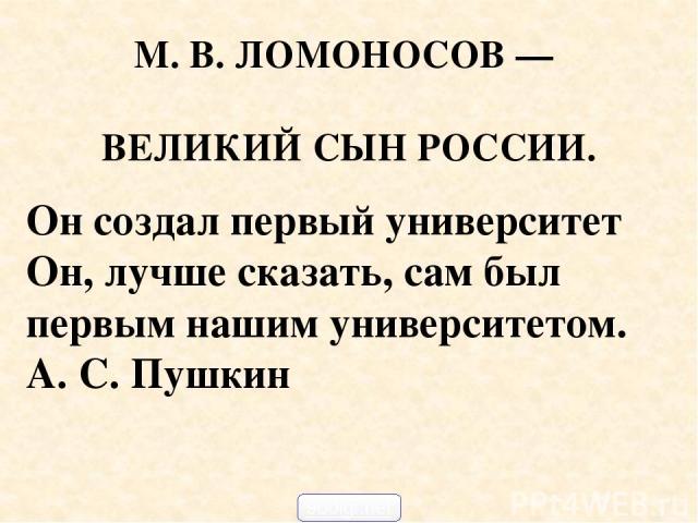 М. В. ЛОМОНОСОВ — ВЕЛИКИЙ СЫН РОССИИ. Он создал первый университет Он, лучше сказать, сам был первым нашим университетом. А. С. Пушкин 900igr.net