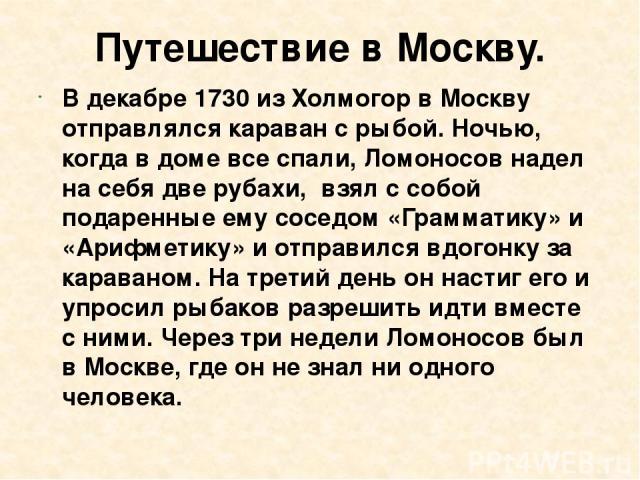 Путешествие в Москву. В декабре 1730 из Холмогор в Москву отправлялся караван с рыбой. Ночью, когда в доме все спали, Ломоносов надел на себя две рубахи, взял с собой подаренные ему соседом «Грамматику» и «Арифметику» и отправился вдогонку за карава…
