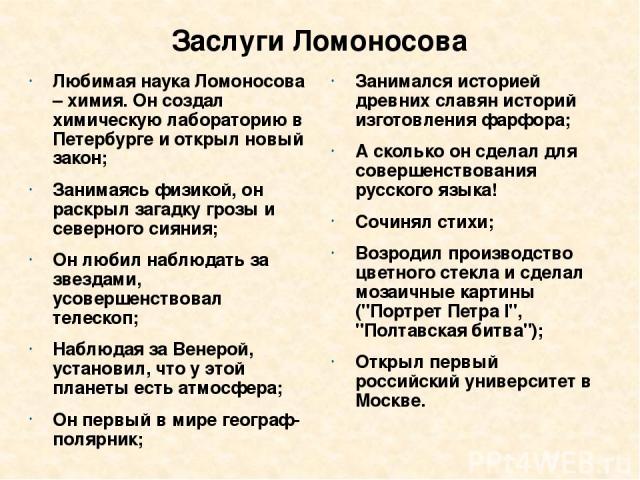 Заслуги Ломоносова Любимая наука Ломоносова – химия. Он создал химическую лабораторию в Петербурге и открыл новый закон; Занимаясь физикой, он раскрыл загадку грозы и северного сияния; Он любил наблюдать за звездами, усовершенствовал телескоп; Наблю…