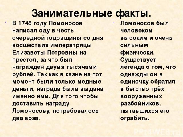 Занимательные факты. В 1748 году Ломоносов написал оду в честь очередной годовщины со дня восшествия императрицы Елизаветы Петровны на престол, за что был награждён двумя тысячами рублей. Так как в казне на тот момент были только медные деньги, нагр…