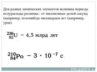 Для разных химических элементов величина периода полураспада различна : от милли