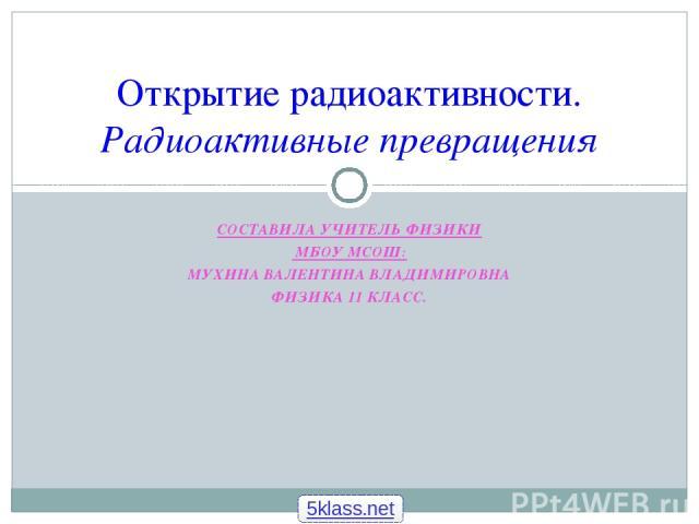 СОСТАВИЛА УЧИТЕЛЬ ФИЗИКИ МБОУ МСОШ: МУХИНА ВАЛЕНТИНА ВЛАДИМИРОВНА ФИЗИКА 11 КЛАСС. Открытие радиоактивности. Радиоактивные превращения 5klass.net
