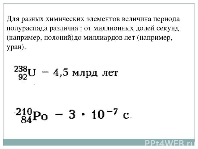 Для разных химических элементов величина периода полураспада различна : от миллионных долей секунд (например, полоний)до миллиардов лет (например, уран).
