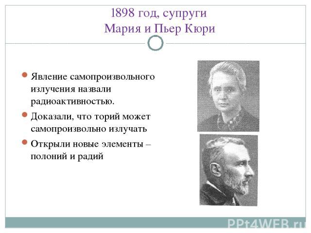 1898 год, супруги Мария и Пьер Кюри Явление самопроизвольного излучения назвали радиоактивностью. Доказали, что торий может самопроизвольно излучать Открыли новые элементы – полоний и радий