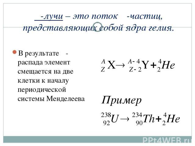α-лучи – это поток α-частиц, представляющих собой ядра гелия. В результате α-распада элемент смещается на две клетки к началу периодической системы Менделеева