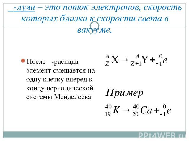 β-лучи – это поток электронов, скорость которых близка к скорости света в вакууме. После β-распада элемент смещается на одну клетку вперед к концу периодической системы Менделеева