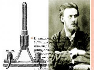 И, наконец, 12 декабря 1876 года русский инженер Павел Яблочков открыл так назыв