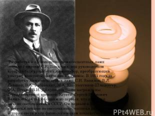 Разработка и производство люминесцентных ламп связано с именем С.И. Вавилова, по