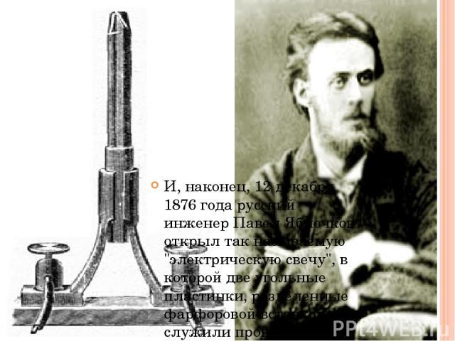 И, наконец, 12 декабря 1876 года русский инженер Павел Яблочков открыл так называемую