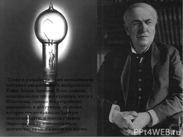 Точку в разработке ламп накаливания поставил американский изобретатель Томас Альва Эдиссон. В его лампах использовался тот же принцип, что и у Яблочкова, однако все устройство находилось в вакуумной оболочке, которая предотвращала быстрое окисление …