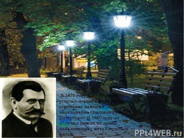 В 1873 году А.Н. Лодыгин устроил первое в мире наружное освещение лампами накаливания Одесской улицы в Петербурге. В 1880 году он получил патент на лампу накаливания с металлической нитью.