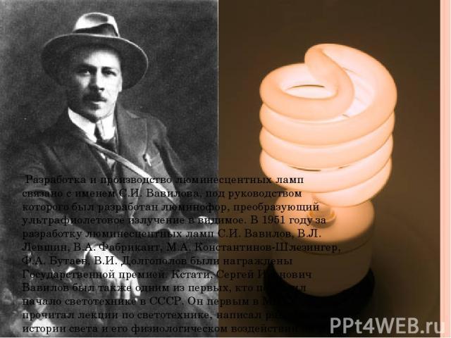 Разработка и производство люминесцентных ламп связано с именем С.И. Вавилова, под руководством которого был разработан люминофор, преобразующий ультрафиолетовое излучение в видимое. В 1951 году за разработку люминесцентных ламп С.И. Вавилов, В.Л. Ле…