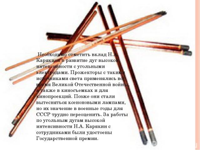 Необходимо отметить вклад Н.А. Карякина в развитие дуг высокой интенсивности с угольными электродами. Прожекторы с такими источниками света применялись во время Великой Отечественной войны, а также в киносъемках и для кинопроекций. Позже они стали в…