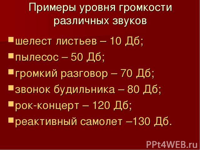 Примеры уровня громкости различных звуков шелест листьев – 10 Дб; пылесос – 50 Дб; громкий разговор – 70 Дб; звонок будильника – 80 Дб; рок-концерт – 120 Дб; реактивный самолет –130 Дб.