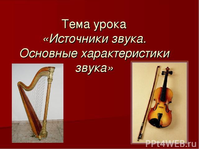 Тема урока «Источники звука. Основные характеристики звука»